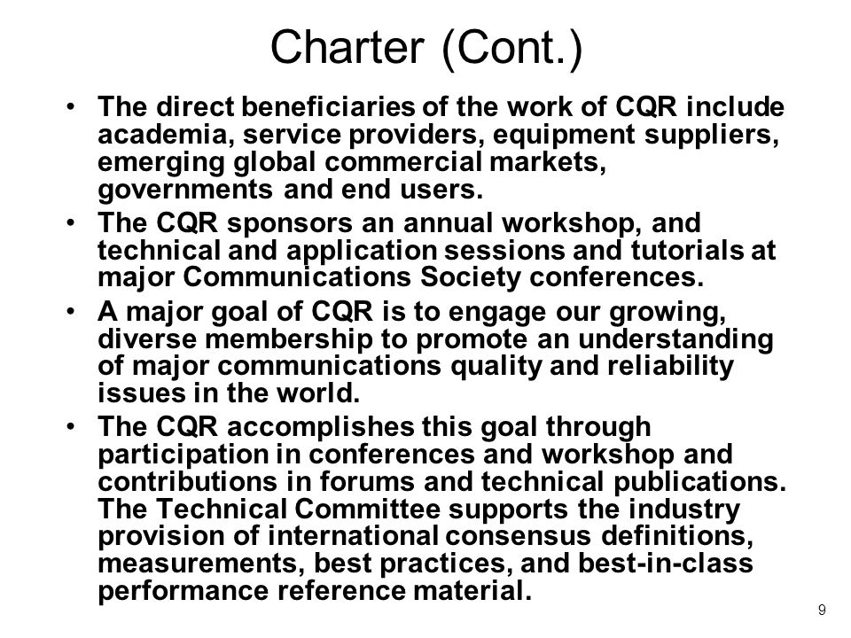 9 Charter (Cont.) The direct beneficiaries of the work of CQR include academia, service providers, equipment suppliers, emerging global commercial markets, governments and end users.