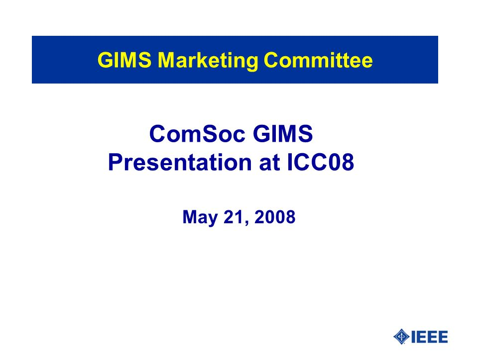 ComSoc GIMS Presentation at ICC08 May 21, 2008 GIMS Marketing Committee
