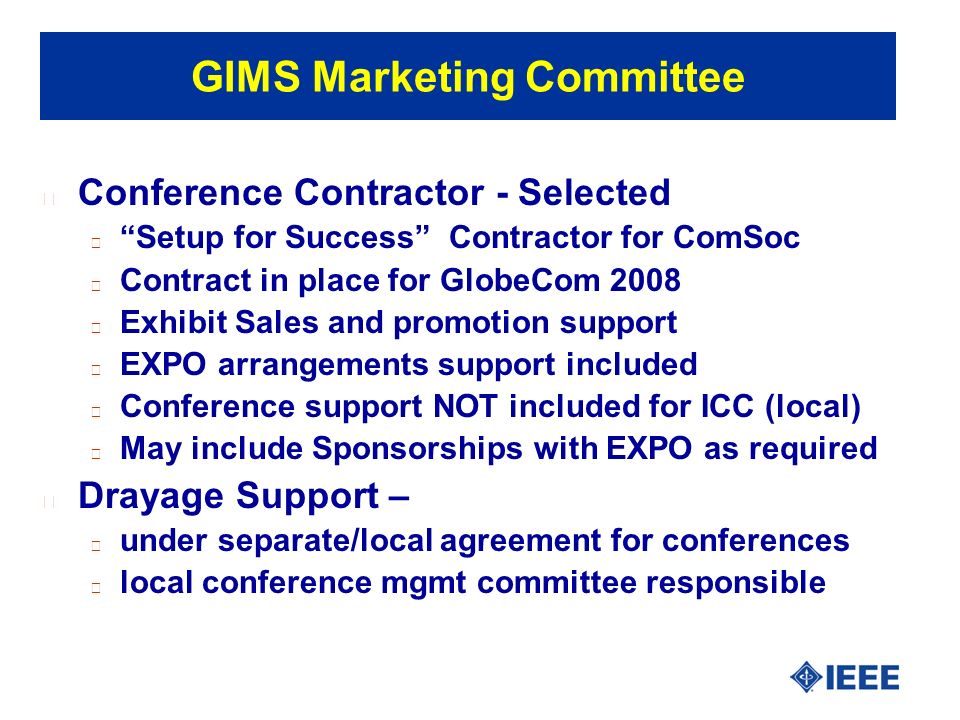 GIMS Marketing Committee l Conference Marketing Planning l Universal Plan for support – adopt standards l ComSoc Commitment – Staff person assigned (HS) l Conference Marketing Chairperson – required/conf l Advertising Plan for Conf/EXPO - adopt standards l Local Community Outreach - adopt standards l IEEE Community Outreach - adopt standards l Standards prevent duplicating plans - straw man