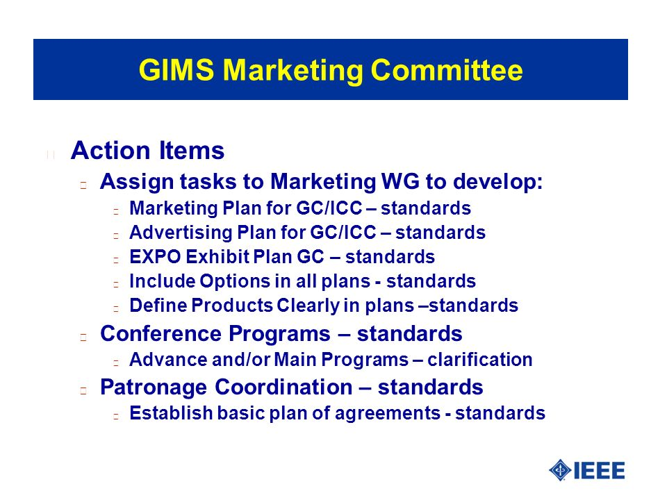 l Action Items l Assign tasks to Marketing WG to develop: l Marketing Plan for GC/ICC – standards l Advertising Plan for GC/ICC – standards l EXPO Exhibit Plan GC – standards l Include Options in all plans - standards l Define Products Clearly in plans –standards l Conference Programs – standards l Advance and/or Main Programs – clarification l Patronage Coordination – standards l Establish basic plan of agreements - standards GIMS Marketing Committee