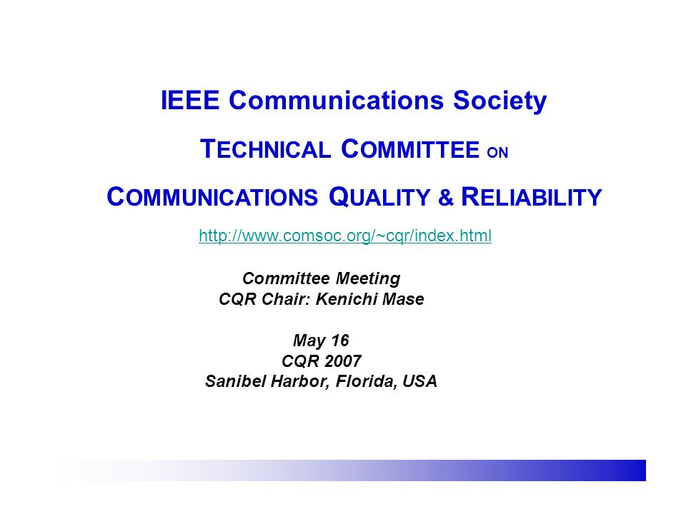 IEEE Communications Society T ECHNICAL C OMMITTEE ON C OMMUNICATIONS Q UALITY & R ELIABILITY http://www.comsoc.org/~cqr/index.html Committee Meeting CQR Chair: Kenichi Mase May 16 CQR 2007 Sanibel Harbor, Florida, USA