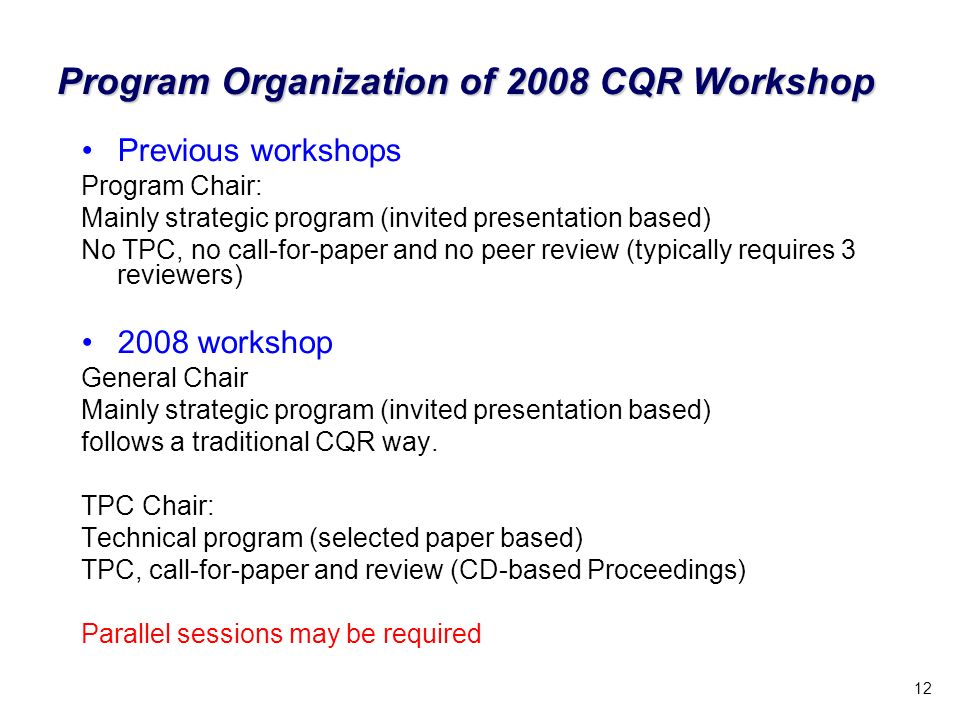 12 Program Organization of 2008 CQR Workshop Previous workshops Program Chair: Mainly strategic program (invited presentation based) No TPC, no call-f