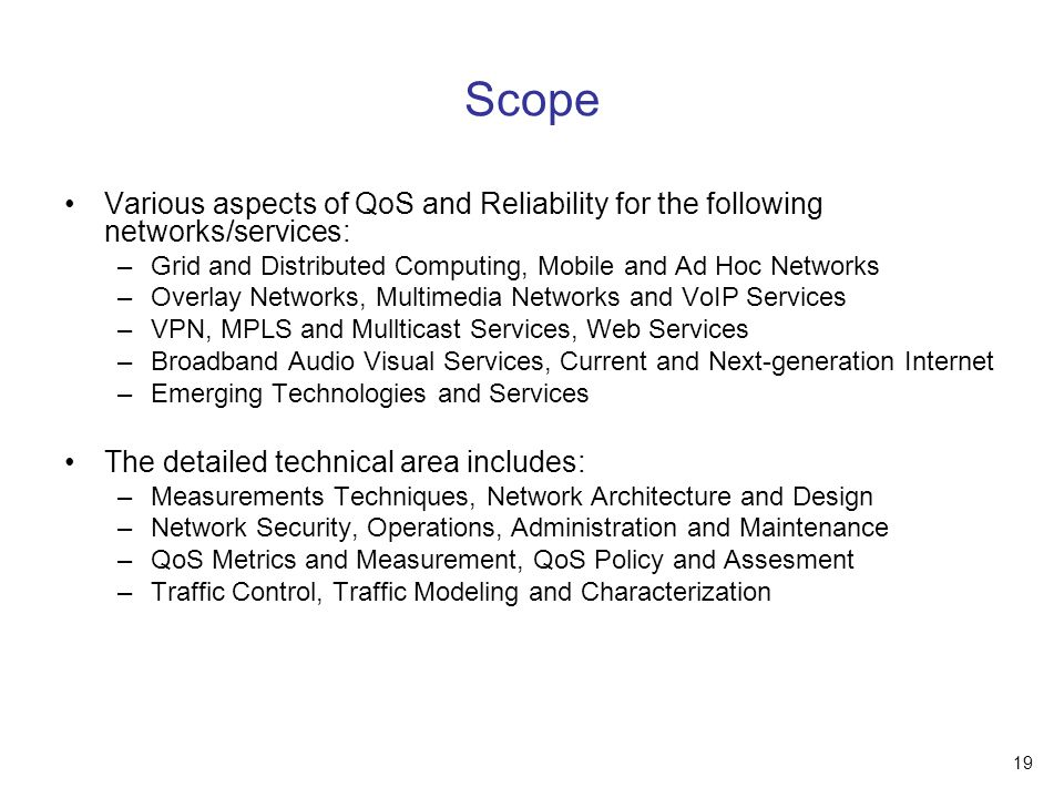 19 Scope Various aspects of QoS and Reliability for the following networks/services: –Grid and Distributed Computing, Mobile and Ad Hoc Networks –Overlay Networks, Multimedia Networks and VoIP Services –VPN, MPLS and Mullticast Services, Web Services –Broadband Audio Visual Services, Current and Next-generation Internet –Emerging Technologies and Services The detailed technical area includes: –Measurements Techniques, Network Architecture and Design –Network Security, Operations, Administration and Maintenance –QoS Metrics and Measurement, QoS Policy and Assesment –Traffic Control, Traffic Modeling and Characterization