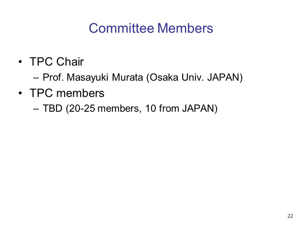 22 Committee Members TPC Chair –Prof. Masayuki Murata (Osaka Univ. JAPAN) TPC members –TBD (20-25 members, 10 from JAPAN)