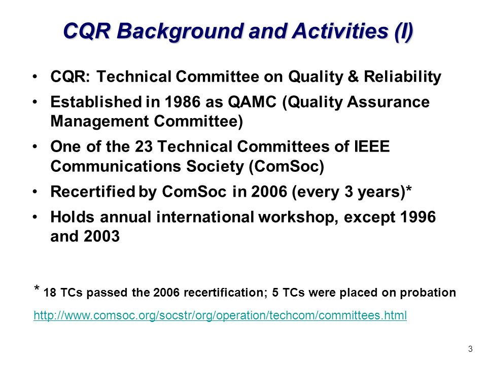3 CQR: Technical Committee on Quality & Reliability Established in 1986 as QAMC (Quality Assurance Management Committee) One of the 23 Technical Committees of IEEE Communications Society (ComSoc) Recertified by ComSoc in 2006 (every 3 years)* Holds annual international workshop, except 1996 and 2003 CQR Background and Activities (I) * 18 TCs passed the 2006 recertification; 5 TCs were placed on probation http://www.comsoc.org/socstr/org/operation/techcom/committees.html