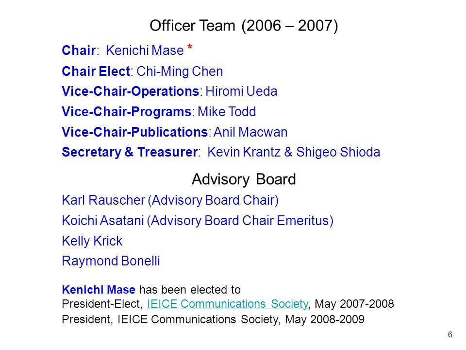 6 Officer Team Officer Team (2006 – 2007) Chair: Kenichi Mase * Chair Elect: Chi-Ming Chen Vice-Chair-Operations: Hiromi Ueda Vice-Chair-Programs: Mike Todd Vice-Chair-Publications: Anil Macwan Secretary & Treasurer: Kevin Krantz & Shigeo Shioda Advisory Board Karl Rauscher (Advisory Board Chair) Koichi Asatani (Advisory Board Chair Emeritus) Kelly Krick Raymond Bonelli Kenichi Mase has been elected to President-Elect, IEICE Communications Society, May 2007-2008IEICE Communications Society President, IEICE Communications Society, May 2008-2009