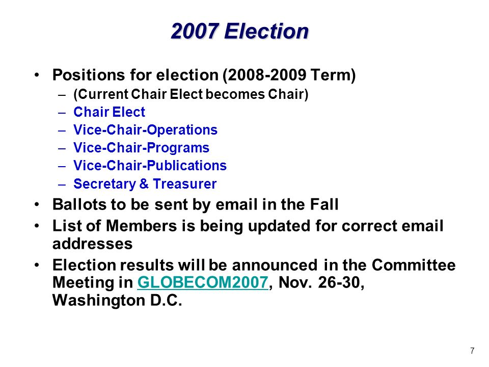 7 Positions for election (2008-2009 Term) –(Current Chair Elect becomes Chair) –Chair Elect –Vice-Chair-Operations –Vice-Chair-Programs –Vice-Chair-Publications –Secretary & Treasurer Ballots to be sent by email in the Fall List of Members is being updated for correct email addresses Election results will be announced in the Committee Meeting in GLOBECOM2007, Nov.