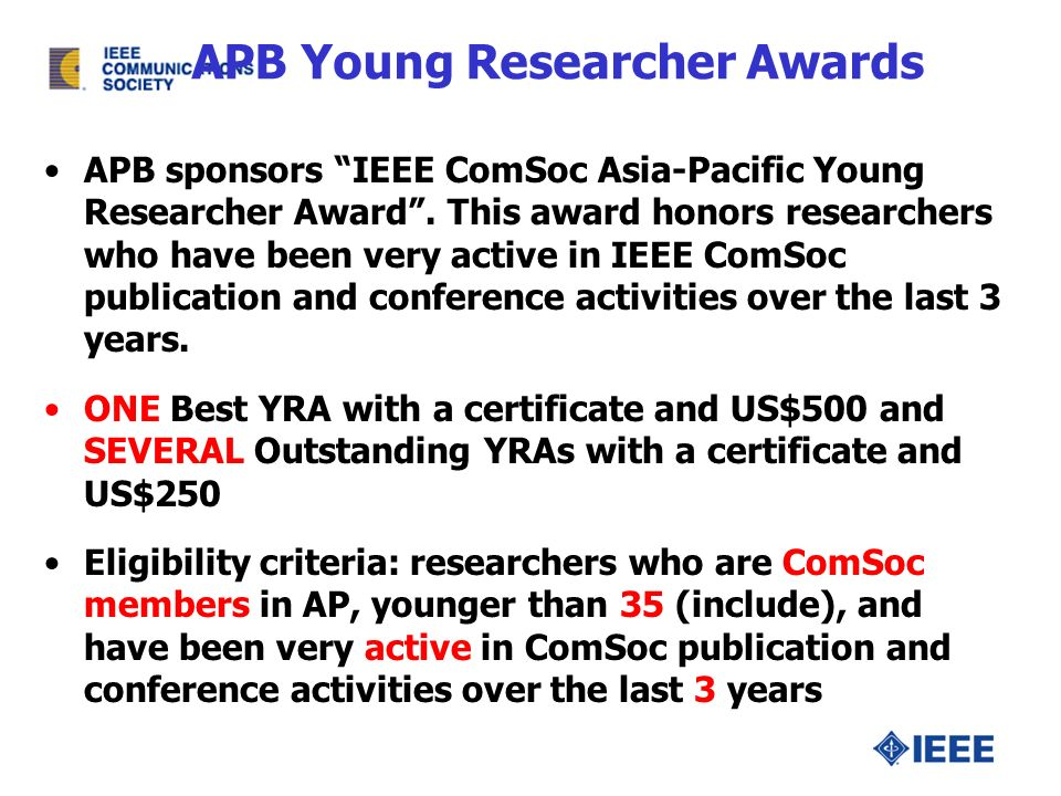 APB Young Researcher Awards APB sponsors IEEE ComSoc Asia-Pacific Young Researcher Award. This award honors researchers who have been very active in I