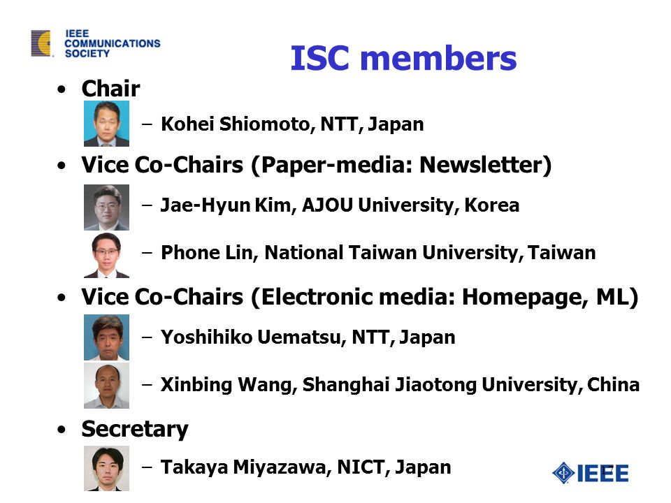 ISC members Chair –Kohei Shiomoto, NTT, Japan Vice Co-Chairs (Paper-media: Newsletter) –Jae-Hyun Kim, AJOU University, Korea –Phone Lin, National Taiwan University, Taiwan Vice Co-Chairs (Electronic media: Homepage, ML) –Yoshihiko Uematsu, NTT, Japan –Xinbing Wang, Shanghai Jiaotong University, China Secretary –Takaya Miyazawa, NICT, Japan 17