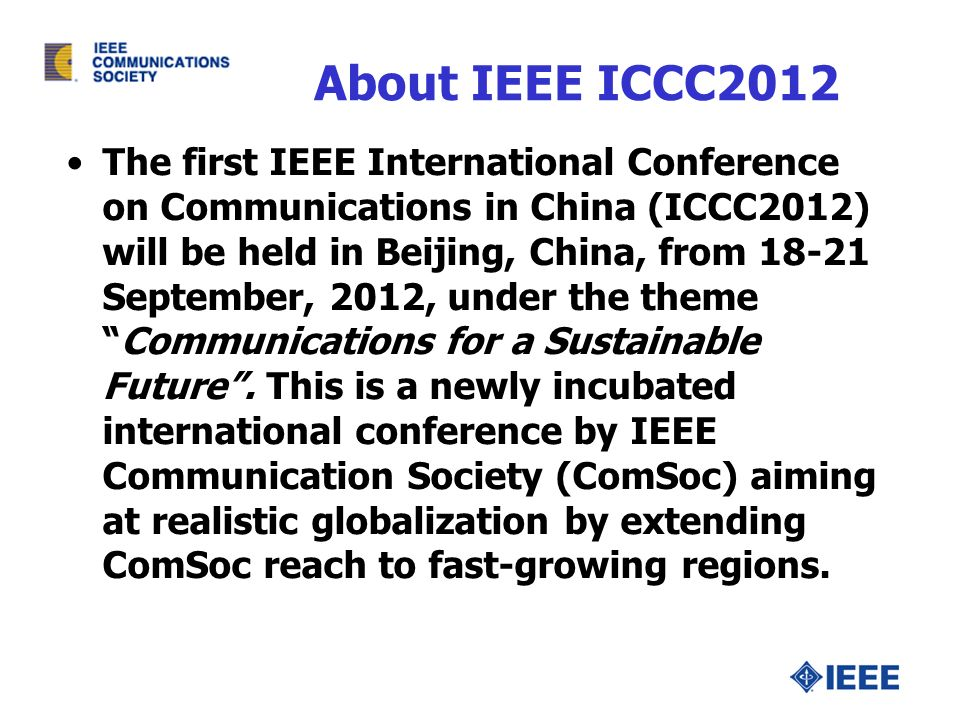 About IEEE ICCC2012 The first IEEE International Conference on Communications in China (ICCC2012) will be held in Beijing, China, from 18-21 September, 2012, under the themeCommunications for a Sustainable Future.