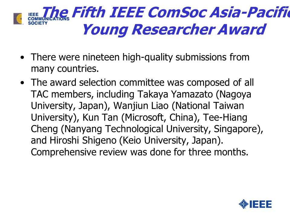 The Fifth IEEE ComSoc Asia-Pacific Young Researcher Award There were nineteen high-quality submissions from many countries. The award selection commit