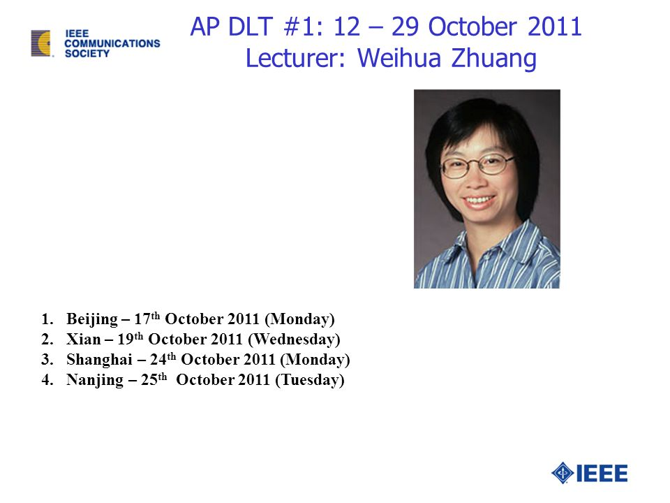 AP DLT #1: 12 – 29 October 2011 Lecturer: Weihua Zhuang 1.Beijing – 17 th October 2011 (Monday) 2.Xian – 19 th October 2011 (Wednesday) 3.Shanghai – 24 th October 2011 (Monday) 4.Nanjing – 25 th October 2011 (Tuesday)