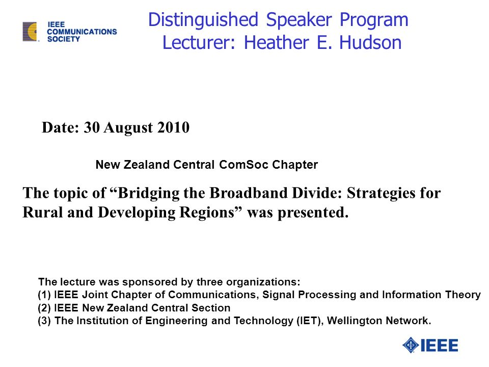 Distinguished Speaker Program Lecturer: Heather E. Hudson Date: 30 August 2010 New Zealand Central ComSoc Chapter The lecture was sponsored by three o