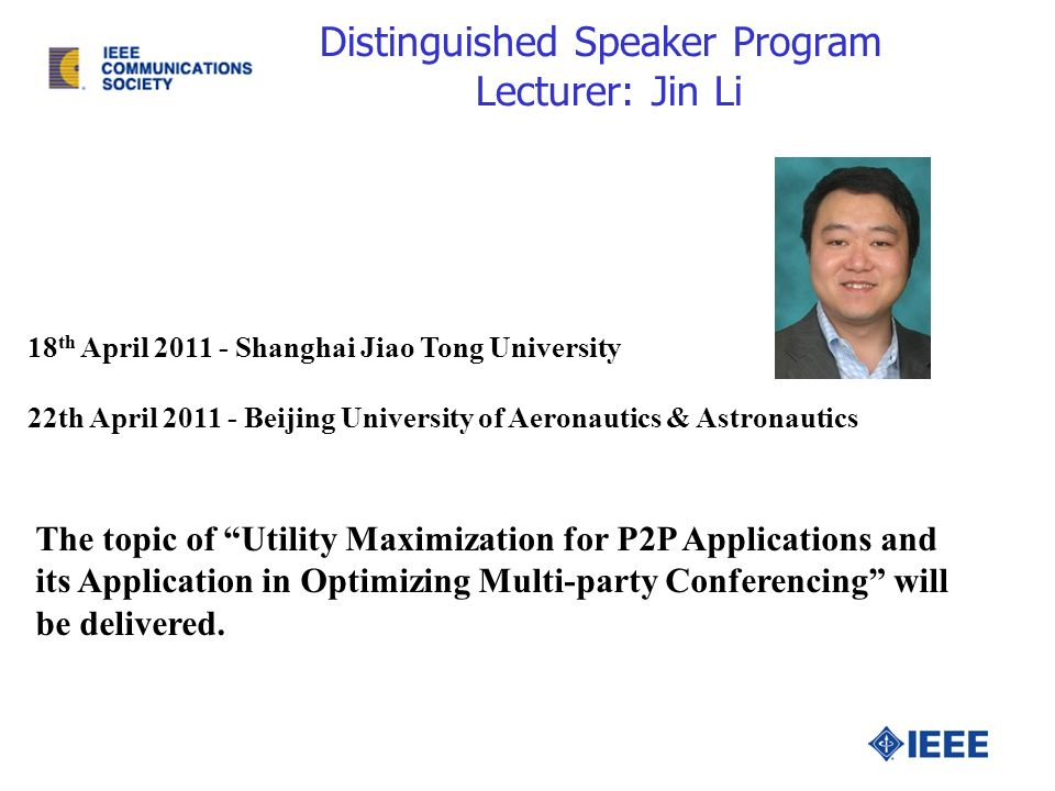 Distinguished Speaker Program Lecturer: Jin Li 18 th April 2011 - Shanghai Jiao Tong University 22th April 2011 - Beijing University of Aeronautics & Astronautics The topic of Utility Maximization for P2P Applications and its Application in Optimizing Multi-party Conferencing will be delivered.