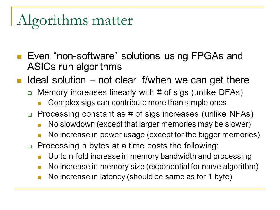 Algorithms matter Even non-software solutions using FPGAs and ASICs run algorithms Ideal solution – not clear if/when we can get there Memory increases linearly with # of sigs (unlike DFAs) Complex sigs can contribute more than simple ones Processing constant as # of sigs increases (unlike NFAs) No slowdown (except that larger memories may be slower) No increase in power usage (except for the bigger memories) Processing n bytes at a time costs the following: Up to n-fold increase in memory bandwidth and processing No increase in memory size (exponential for naïve algorithm) No increase in latency (should be same as for 1 byte)