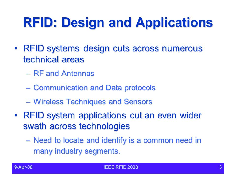 9-Apr-08IEEE RFID RFID: Design and Applications RFID systems design cuts across numerous technical areasRFID systems design cuts across numerous technical areas –RF and Antennas –Communication and Data protocols –Wireless Techniques and Sensors RFID system applications cut an even wider swath across technologiesRFID system applications cut an even wider swath across technologies –Need to locate and identify is a common need in many industry segments.