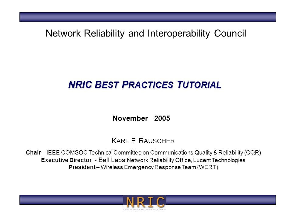 NRIC B EST P RACTICES T UTORIAL November 2005 K ARL F. R AUSCHER Chair – IEEE COMSOC Technical Committee on Communications Quality & Reliability (CQR)