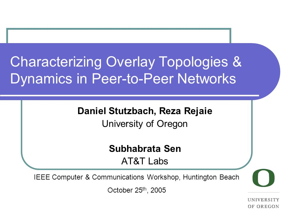 Characterizing Overlay Topologies & Dynamics in Peer-to-Peer Networks Daniel Stutzbach, Reza Rejaie University of Oregon Subhabrata Sen AT&T Labs IEEE Computer & Communications Workshop, Huntington Beach October 25 th, 2005