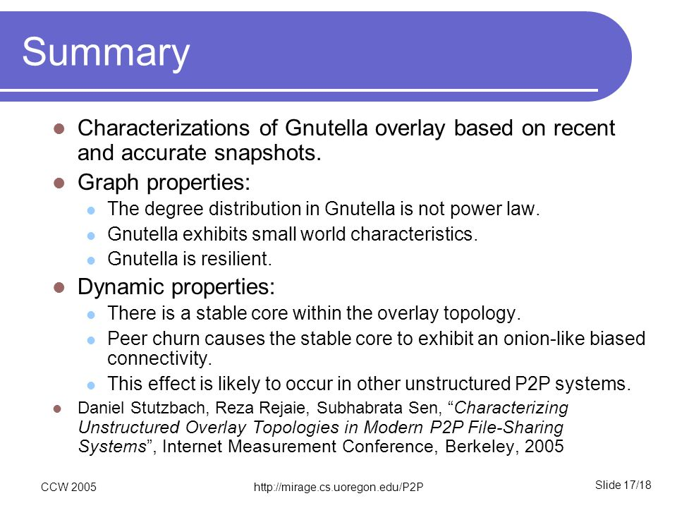 Slide 17/18 CCW 2005http://mirage.cs.uoregon.edu/P2P Summary Characterizations of Gnutella overlay based on recent and accurate snapshots. Graph prope