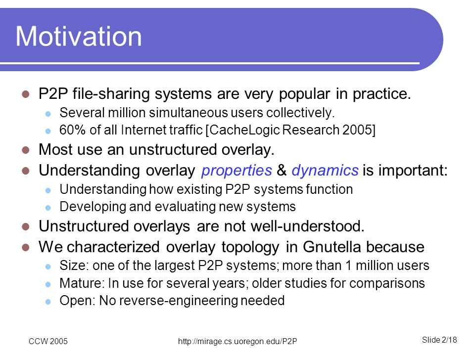 Slide 2/18 CCW 2005http://mirage.cs.uoregon.edu/P2P Motivation P2P file-sharing systems are very popular in practice. Several million simultaneous use