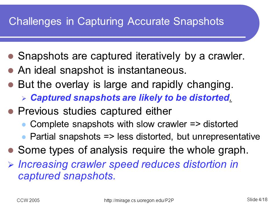 Slide 4/18 CCW 2005http://mirage.cs.uoregon.edu/P2P Challenges in Capturing Accurate Snapshots Snapshots are captured iteratively by a crawler. An ide