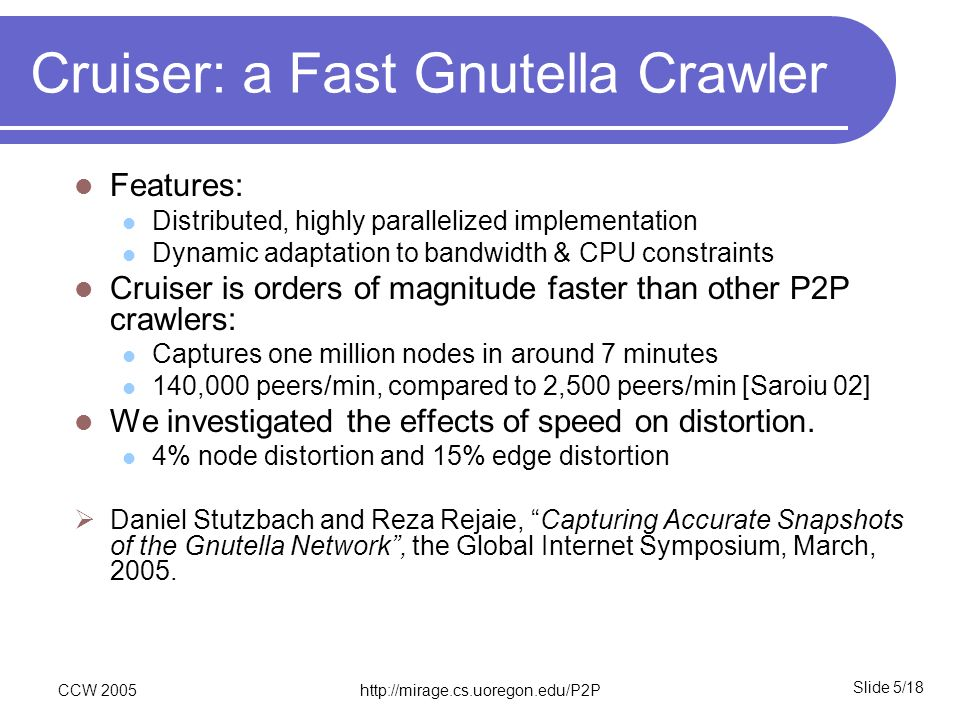 Slide 5/18 CCW 2005http://mirage.cs.uoregon.edu/P2P Cruiser: a Fast Gnutella Crawler Features: Distributed, highly parallelized implementation Dynamic