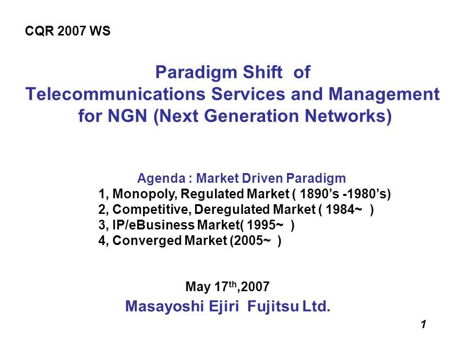 1 Paradigm Shift of Telecommunications Services and Management for NGN (Next Generation Networks) May 17 th,2007 Masayoshi Ejiri Fujitsu Ltd. CQR 2007