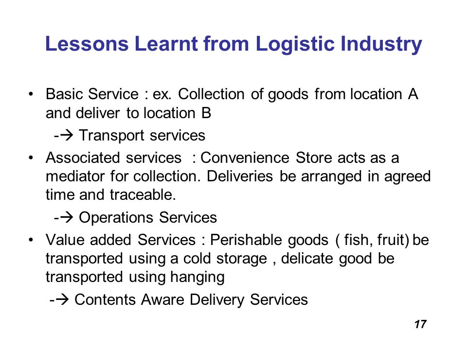 17 Lessons Learnt from Logistic Industry Basic Service : ex. Collection of goods from location A and deliver to location B - Transport services Associ