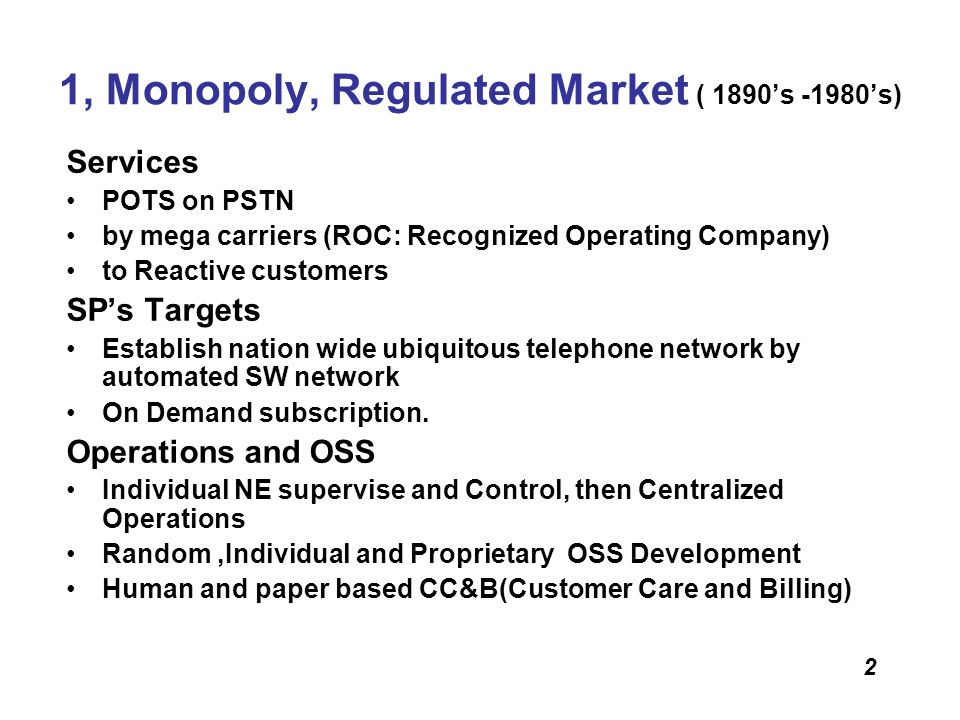 2 1, Monopoly, Regulated Market ( 1890s -1980s) Services POTS on PSTN by mega carriers (ROC: Recognized Operating Company) to Reactive customers SPs T