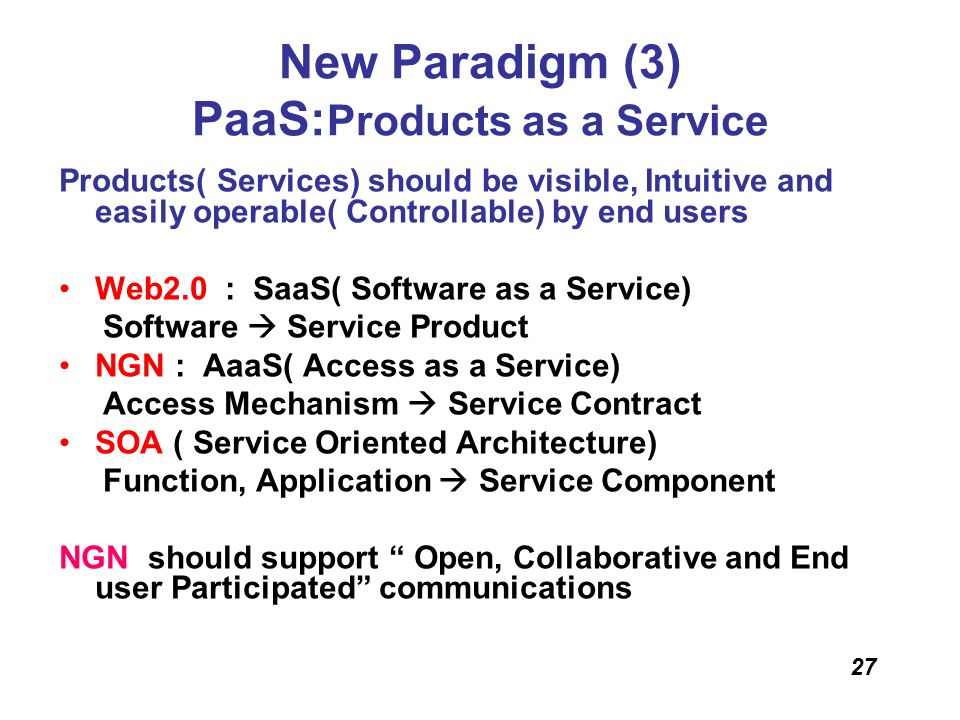 27 New Paradigm (3) PaaS: Products as a Service Products( Services) should be visible, Intuitive and easily operable( Controllable) by end users Web2.