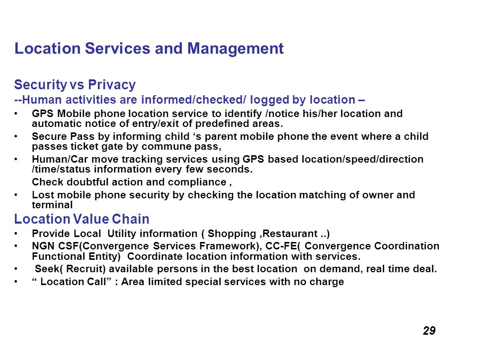 29 Location Services and Management Security vs Privacy --Human activities are informed/checked/ logged by location – GPS Mobile phone location servic