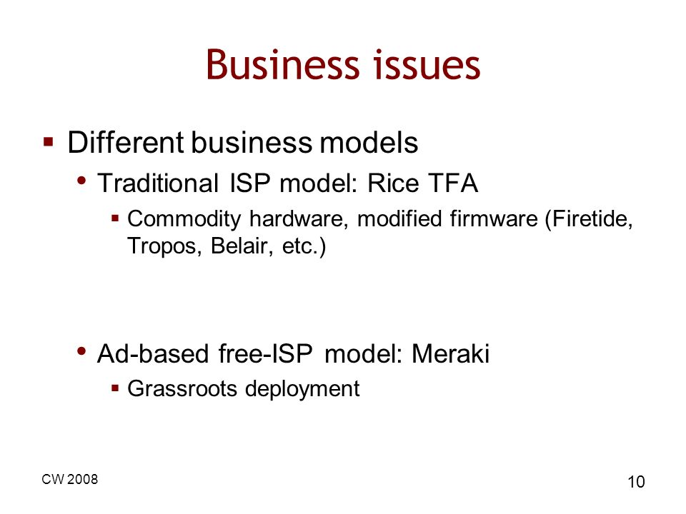 CW 2008 10 Business issues Different business models Traditional ISP model: Rice TFA Commodity hardware, modified firmware (Firetide, Tropos, Belair,
