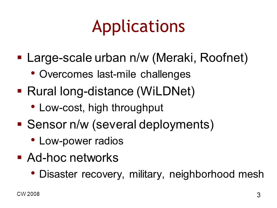 CW 2008 3 Applications Large-scale urban n/w (Meraki, Roofnet) Overcomes last-mile challenges Rural long-distance (WiLDNet) Low-cost, high throughput