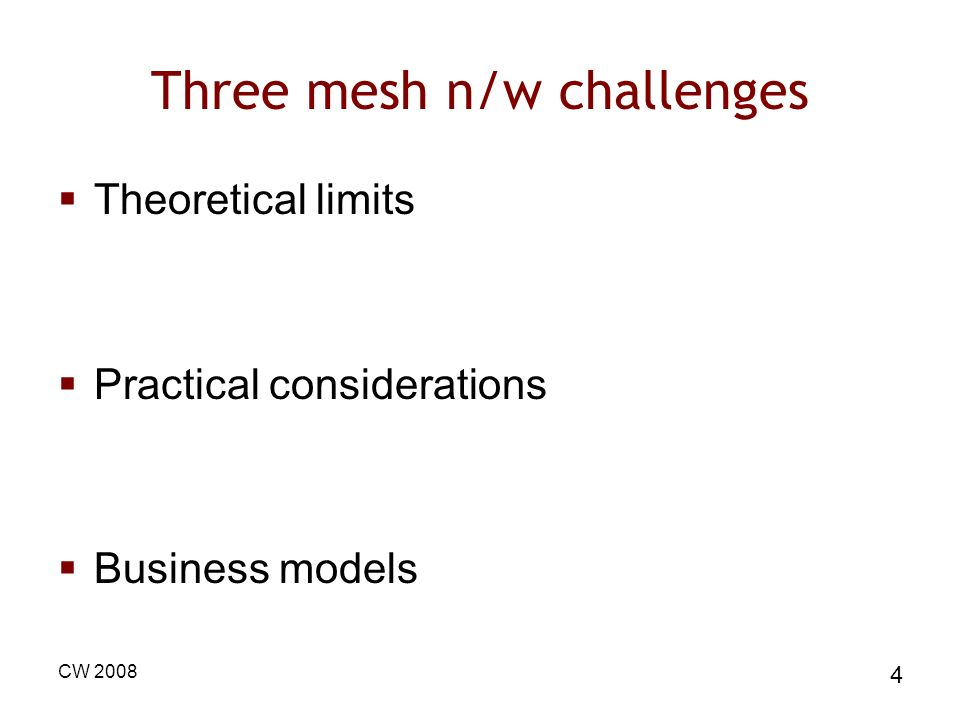 CW 2008 4 Three mesh n/w challenges Theoretical limits Practical considerations Business models