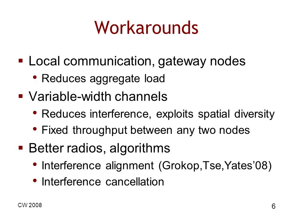 CW 2008 6 Workarounds Local communication, gateway nodes Reduces aggregate load Variable-width channels Reduces interference, exploits spatial diversi