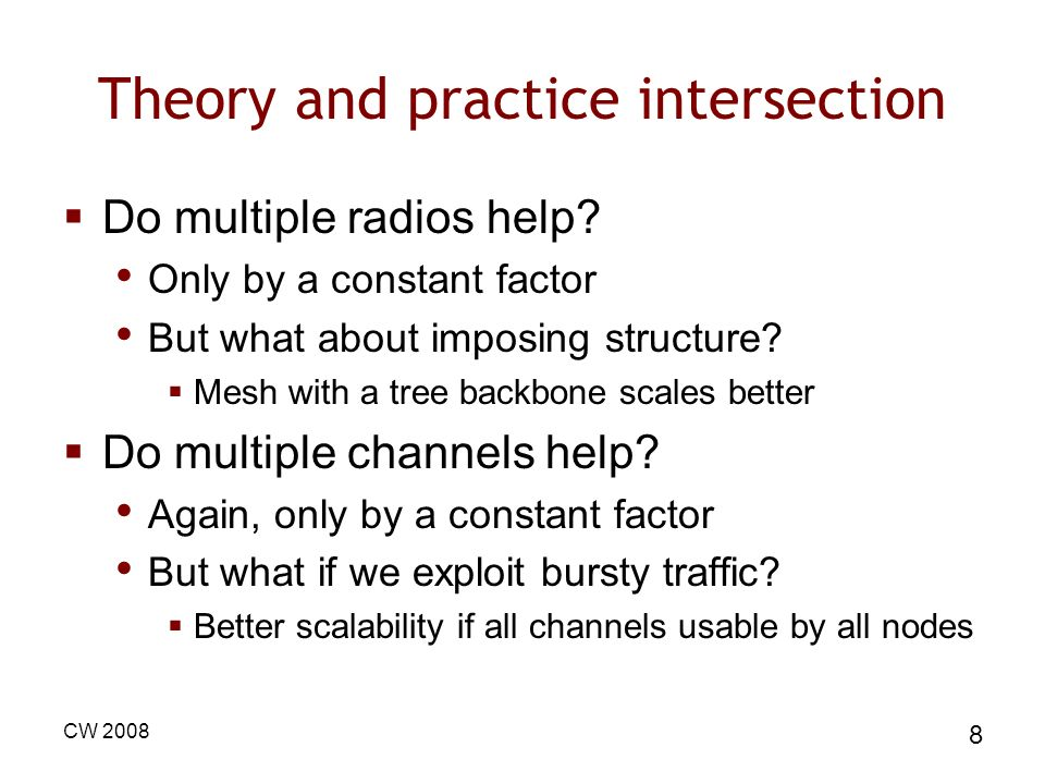 CW 2008 8 Theory and practice intersection Do multiple radios help? Only by a constant factor But what about imposing structure? Mesh with a tree back