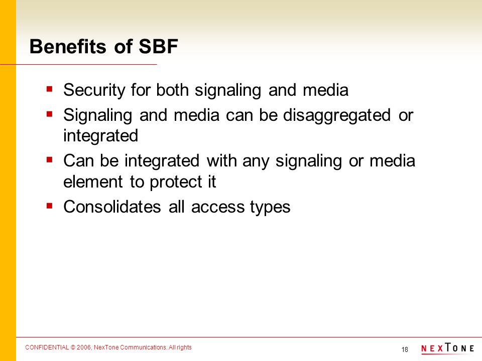 18 CONFIDENTIAL © 2006, NexTone Communications. All rights Benefits of SBF Security for both signaling and media Signaling and media can be disaggrega