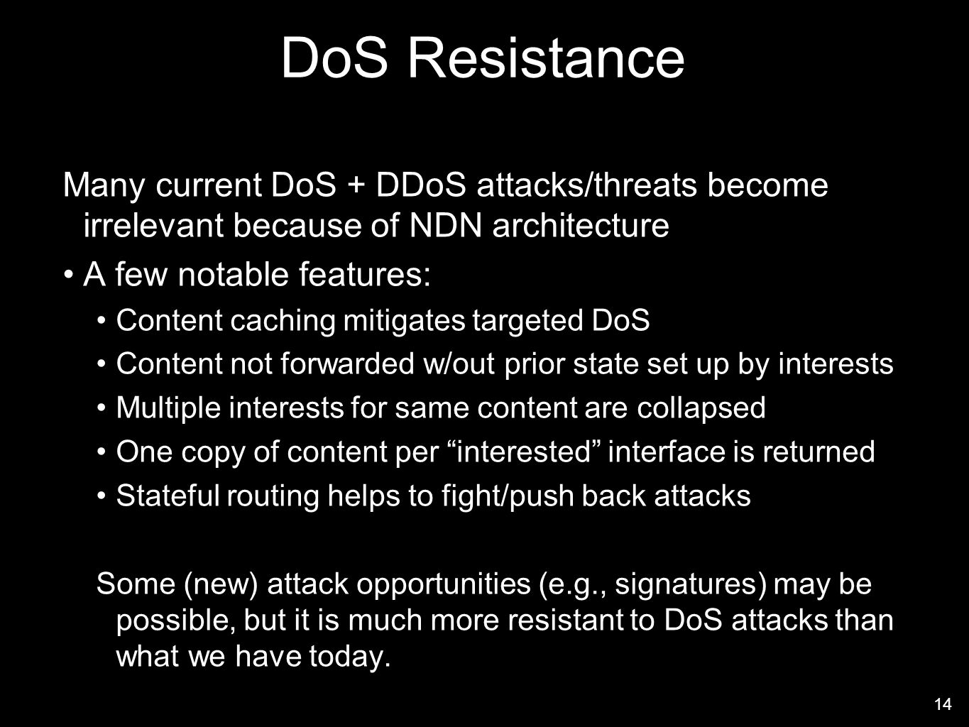 DoS Resistance Many current DoS + DDoS attacks/threats become irrelevant because of NDN architecture A few notable features: Content caching mitigates targeted DoS Content not forwarded w/out prior state set up by interests Multiple interests for same content are collapsed One copy of content per interested interface is returned Stateful routing helps to fight/push back attacks Some (new) attack opportunities (e.g., signatures) may be possible, but it is much more resistant to DoS attacks than what we have today.