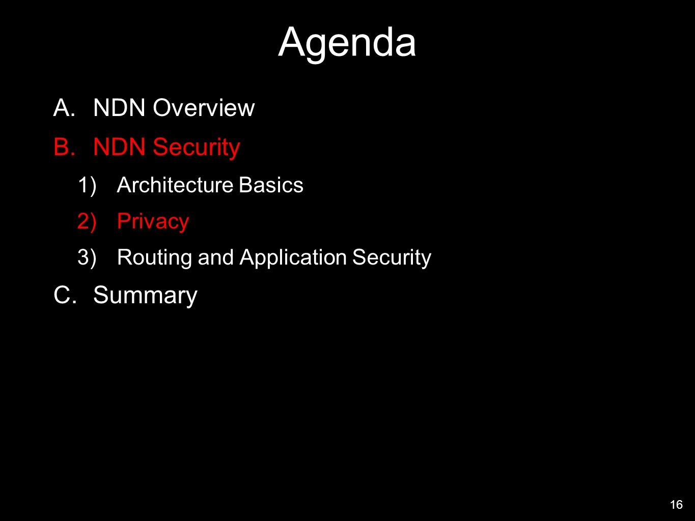 Agenda A.NDN Overview B.NDN Security 1)Architecture Basics 2)Privacy 3)Routing and Application Security C.Summary 16