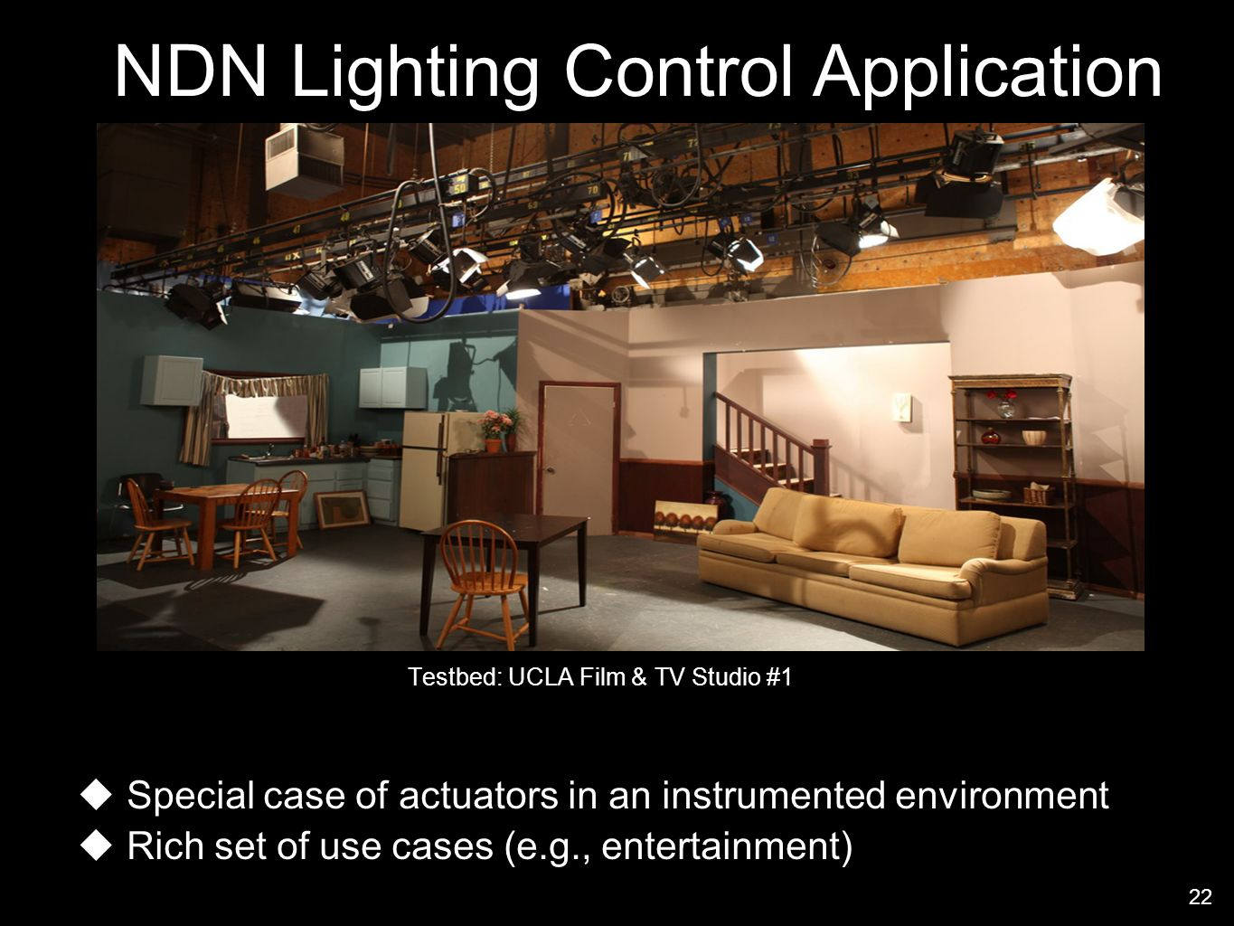 Testbed: UCLA Film & TV Studio #1 NDN Lighting Control Application 22 Special case of actuators in an instrumented environment Rich set of use cases (e.g., entertainment)