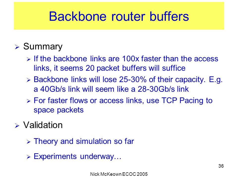 Nick McKeown ECOC 2005 36 Backbone router buffers Summary If the backbone links are 100x faster than the access links, it seems 20 packet buffers will