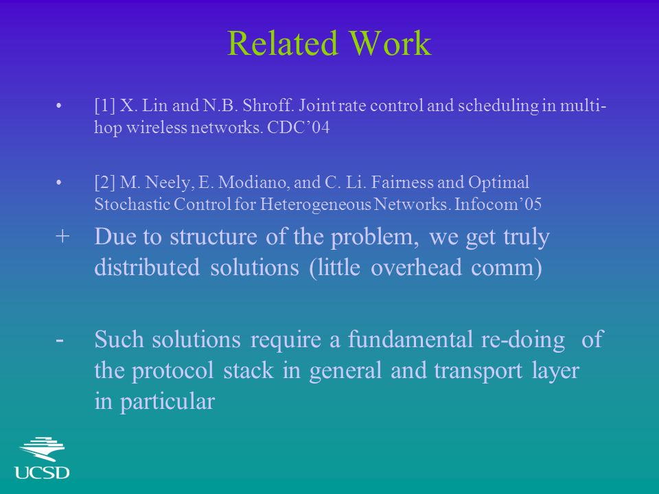Related Work [1] X. Lin and N.B. Shroff. Joint rate control and scheduling in multi- hop wireless networks. CDC04 [2] M. Neely, E. Modiano, and C. Li.