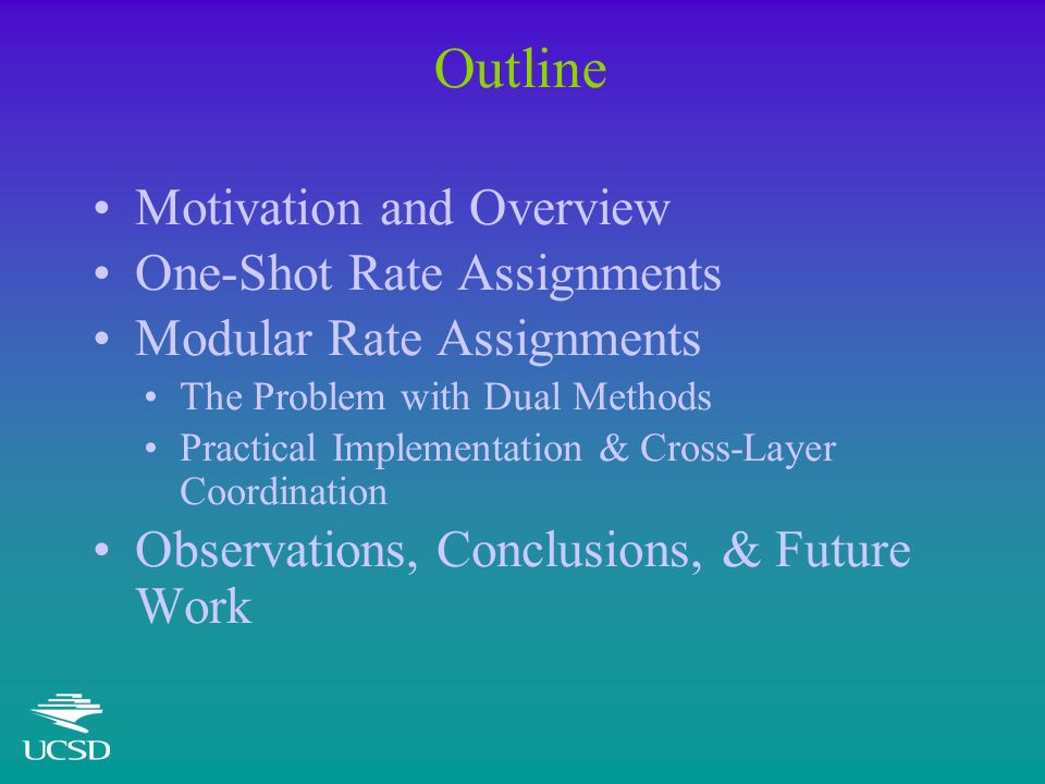 Outline Motivation and Overview One-Shot Rate Assignments Modular Rate Assignments The Problem with Dual Methods Practical Implementation & Cross-Layer Coordination Observations, Conclusions, & Future Work