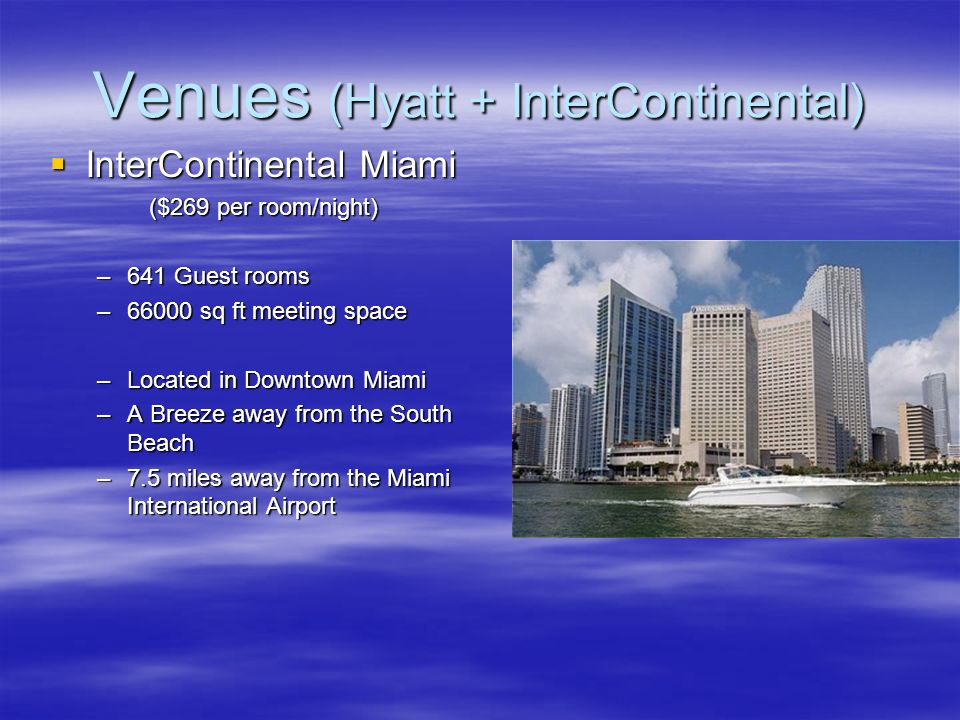 Venues (Hyatt + InterContinental) InterContinental Miami InterContinental Miami ($269 per room/night) –641 Guest rooms –66000 sq ft meeting space –Loc