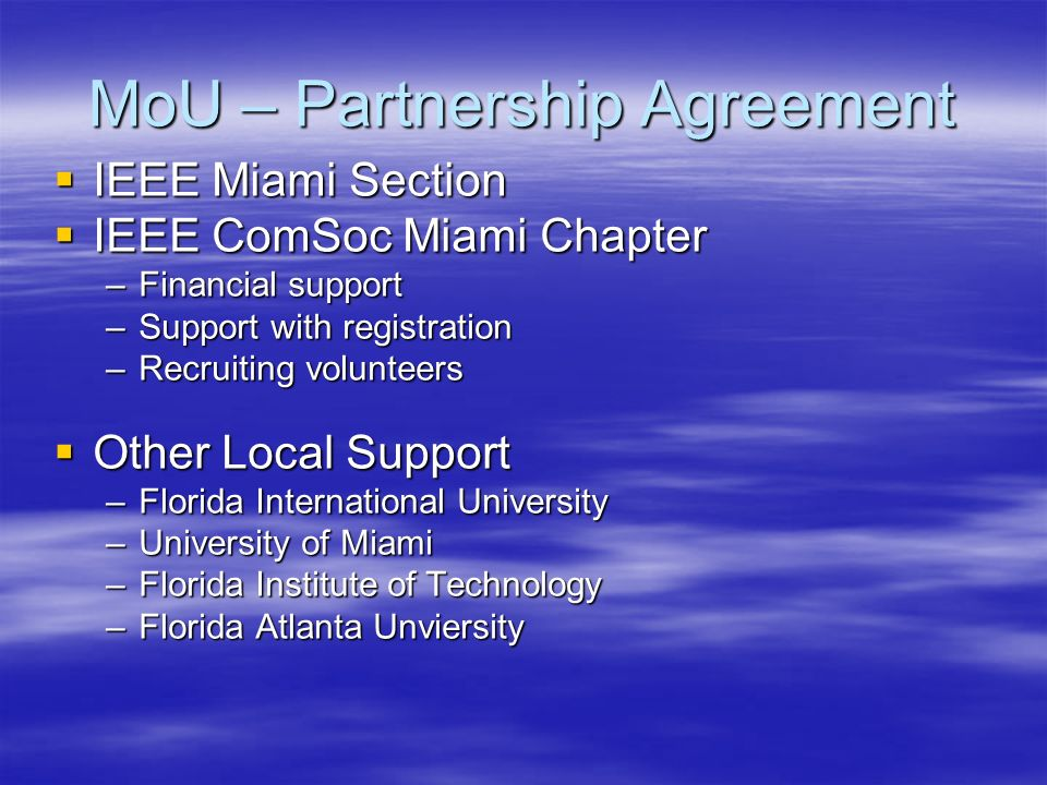 MoU – Partnership Agreement IEEE Miami Section IEEE Miami Section IEEE ComSoc Miami Chapter IEEE ComSoc Miami Chapter –Financial support –Support with registration –Recruiting volunteers Other Local Support Other Local Support –Florida International University –University of Miami –Florida Institute of Technology –Florida Atlanta Unviersity