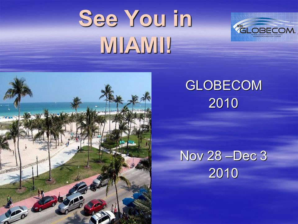 See You in MIAMI! GLOBECOM2010 Nov 28 –Dec 3 2010