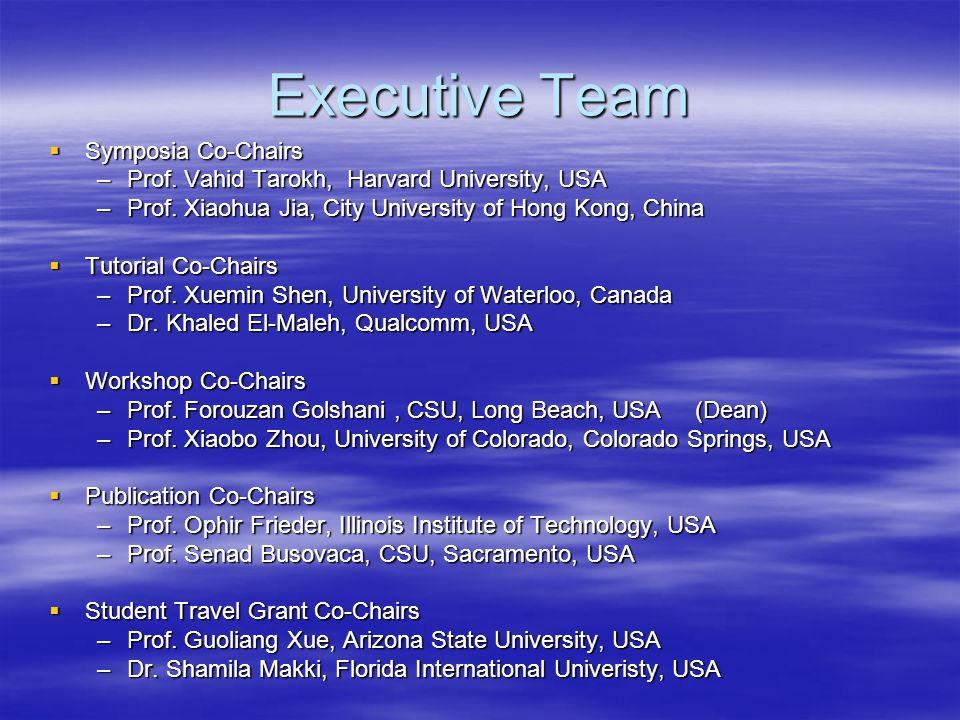 Executive Team Symposia Co-Chairs Symposia Co-Chairs –Prof. Vahid Tarokh, Harvard University, USA –Prof. Xiaohua Jia, City University of Hong Kong, Ch