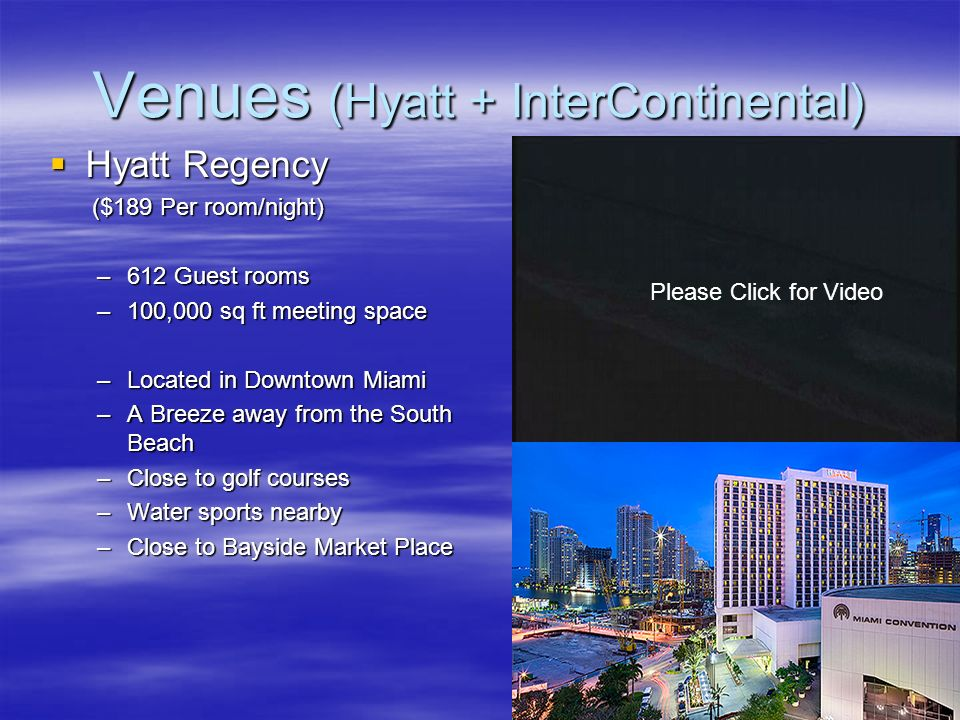 Venues (Hyatt + InterContinental) InterContinental Miami InterContinental Miami ($269 per room/night) –641 Guest rooms –66000 sq ft meeting space –Located in Downtown Miami –A Breeze away from the South Beach –7.5 miles away from the Miami International Airport