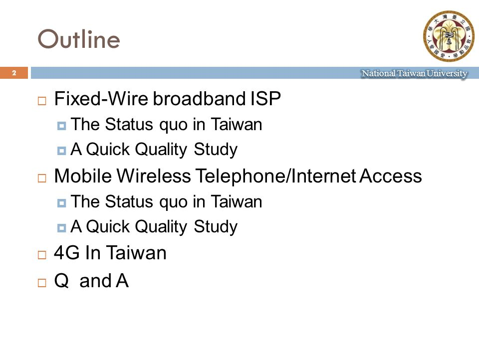 Outline 2 Fixed-Wire broadband ISP The Status quo in Taiwan A Quick Quality Study Mobile Wireless Telephone/Internet Access The Status quo in Taiwan A Quick Quality Study 4G In Taiwan Q and A