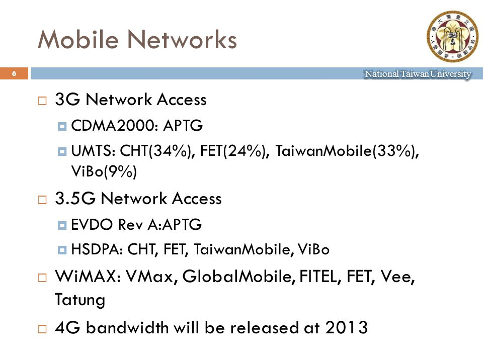 Mobile Networks 3G Network Access CDMA2000: APTG UMTS: CHT(34%), FET(24%), TaiwanMobile(33%), ViBo(9%) 3.5G Network Access EVDO Rev A:APTG HSDPA: CHT, FET, TaiwanMobile, ViBo WiMAX: VMax, GlobalMobile, FITEL, FET, Vee, Tatung 4G bandwidth will be released at 2013 6